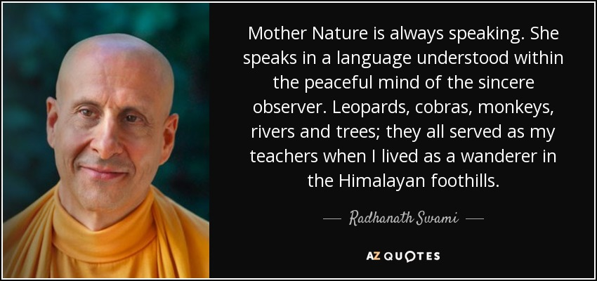 Mother Nature is always speaking. She speaks in a language understood within the peaceful mind of the sincere observer. Leopards, cobras, monkeys, rivers and trees; they all served as my teachers when I lived as a wanderer in the Himalayan foothills. - Radhanath Swami