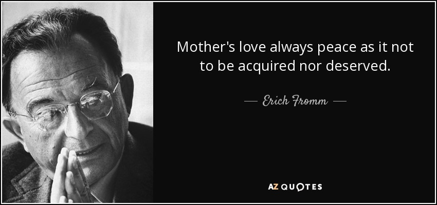 Mother's love always peace as it not to be acquired nor deserved. - Erich Fromm