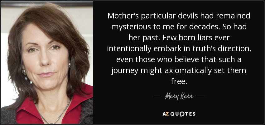 Mother's particular devils had remained mysterious to me for decades. So had her past. Few born liars ever intentionally embark in truth's direction, even those who believe that such a journey might axiomatically set them free. - Mary Karr