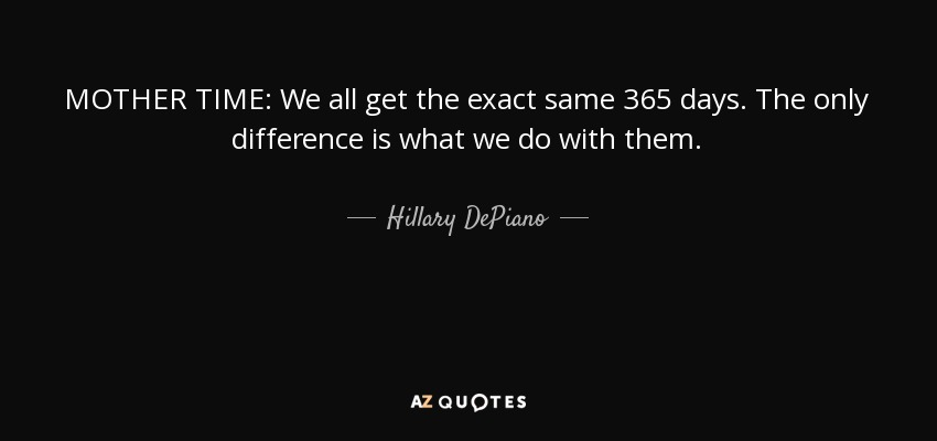 MOTHER TIME: We all get the exact same 365 days. The only difference is what we do with them. - Hillary DePiano