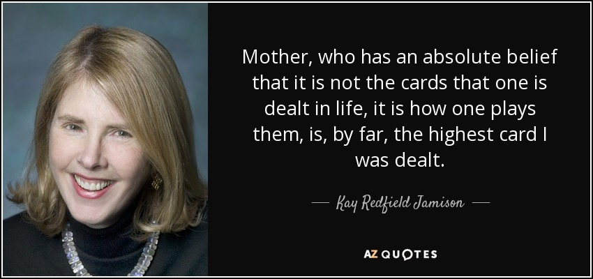 Mother, who has an absolute belief that it is not the cards that one is dealt in life, it is how one plays them, is, by far, the highest card I was dealt. - Kay Redfield Jamison