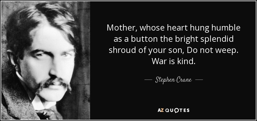 Mother, whose heart hung humble as a button the bright splendid shroud of your son, Do not weep. War is kind. - Stephen Crane