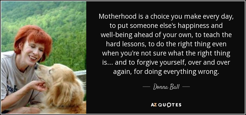 Motherhood is a choice you make every day, to put someone else's happiness and well-being ahead of your own, to teach the hard lessons, to do the right thing even when you're not sure what the right thing is... and to forgive yourself, over and over again, for doing everything wrong. - Donna Ball