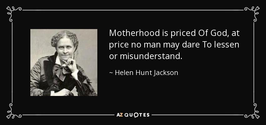 Motherhood is priced Of God, at price no man may dare To lessen or misunderstand. - Helen Hunt Jackson
