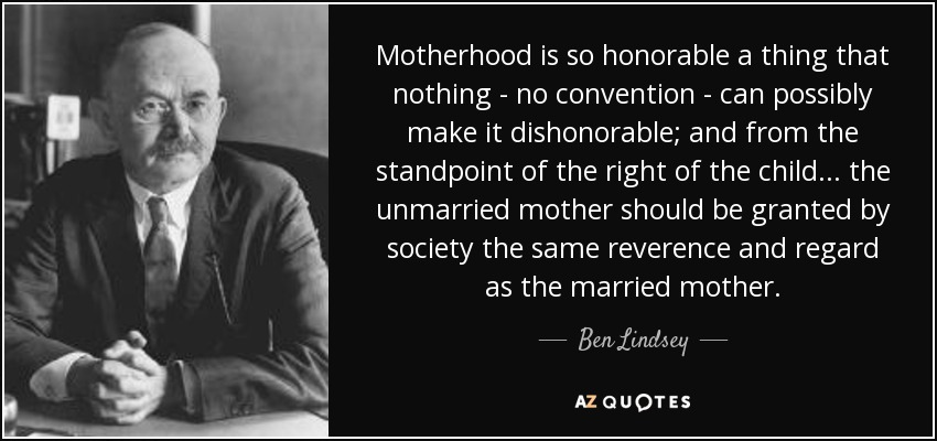 Motherhood is so honorable a thing that nothing - no convention - can possibly make it dishonorable; and from the standpoint of the right of the child . . . the unmarried mother should be granted by society the same reverence and regard as the married mother. - Ben Lindsey