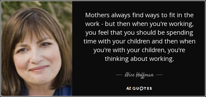Mothers always find ways to fit in the work - but then when you're working, you feel that you should be spending time with your children and then when you're with your children, you're thinking about working. - Alice Hoffman