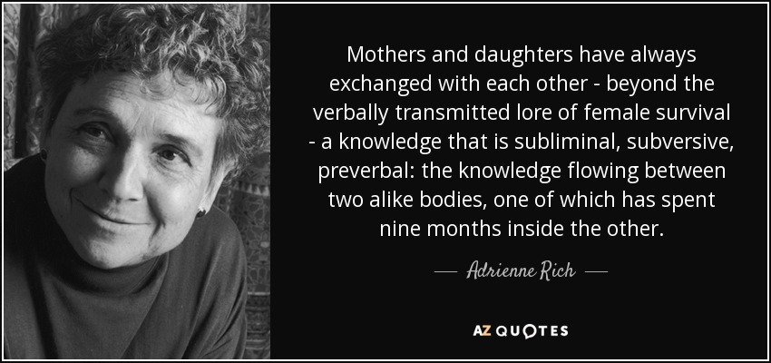 Mothers and daughters have always exchanged with each other - beyond the verbally transmitted lore of female survival - a knowledge that is subliminal, subversive, preverbal: the knowledge flowing between two alike bodies, one of which has spent nine months inside the other. - Adrienne Rich
