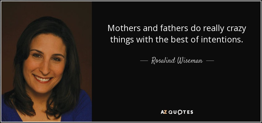 Mothers and fathers do really crazy things with the best of intentions. - Rosalind Wiseman