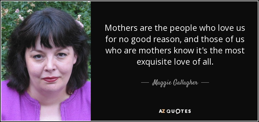 Mothers are the people who love us for no good reason, and those of us who are mothers know it's the most exquisite love of all. - Maggie Gallagher
