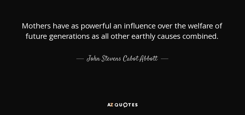 John Stevens Cabot Abbott quote: Mothers have as powerful an ...