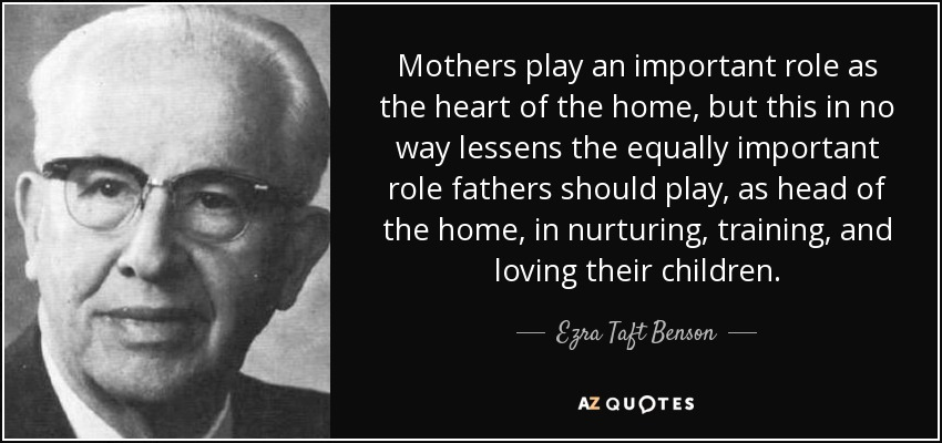 Mothers play an important role as the heart of the home, but this in no way lessens the equally important role fathers should play, as head of the home, in nurturing, training, and loving their children. - Ezra Taft Benson