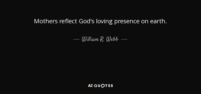 Mothers reflect God's loving presence on earth. - William R. Webb