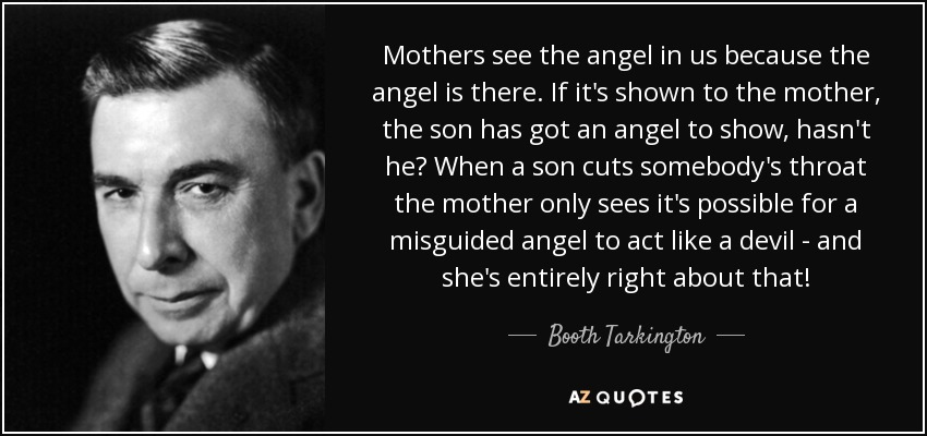 Mothers see the angel in us because the angel is there. If it's shown to the mother, the son has got an angel to show, hasn't he? When a son cuts somebody's throat the mother only sees it's possible for a misguided angel to act like a devil - and she's entirely right about that! - Booth Tarkington