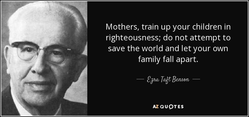 Mothers, train up your children in righteousness; do not attempt to save the world and let your own family fall apart. - Ezra Taft Benson