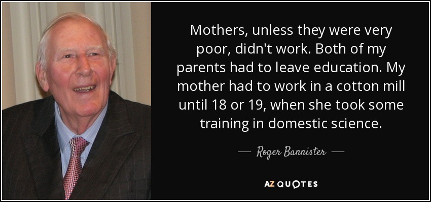 Mothers, unless they were very poor, didn't work. Both of my parents had to leave education. My mother had to work in a cotton mill until 18 or 19, when she took some training in domestic science. - Roger Bannister