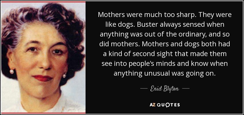 Mothers were much too sharp. They were like dogs. Buster always sensed when anything was out of the ordinary, and so did mothers. Mothers and dogs both had a kind of second sight that made them see into people's minds and know when anything unusual was going on. - Enid Blyton