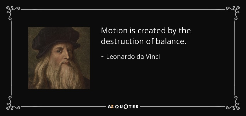 Motion is created by the destruction of balance. - Leonardo da Vinci