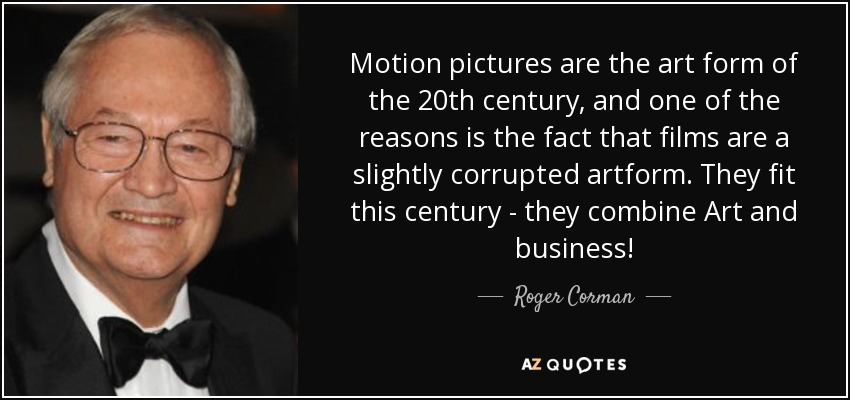 Motion pictures are the art form of the 20th century, and one of the reasons is the fact that films are a slightly corrupted artform. They fit this century - they combine Art and business! - Roger Corman