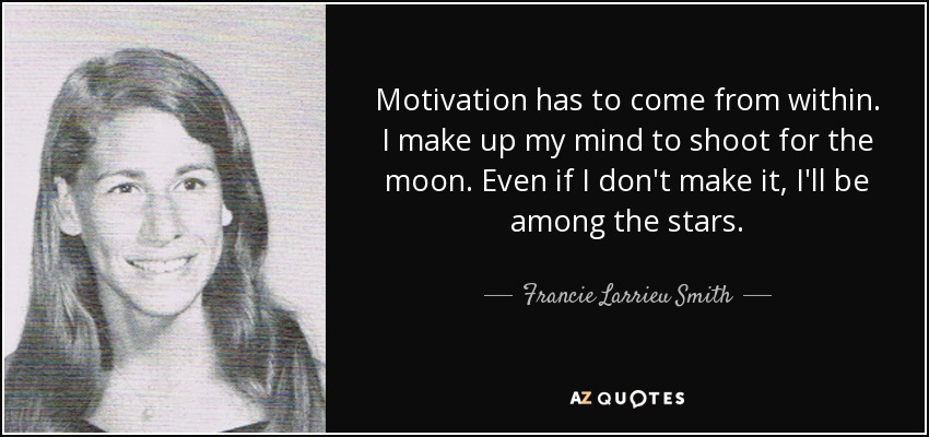 Motivation has to come from within. I make up my mind to shoot for the moon. Even if I don't make it, I'll be among the stars. - Francie Larrieu Smith
