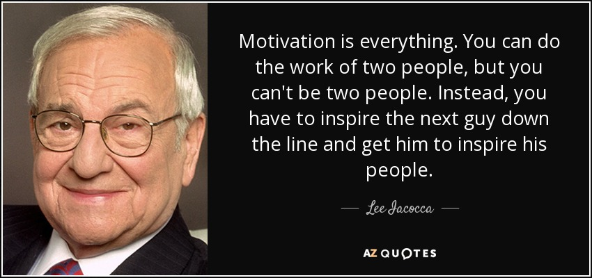 Motivation is everything. You can do the work of two people, but you can't be two people. Instead, you have to inspire the next guy down the line and get him to inspire his people. - Lee Iacocca