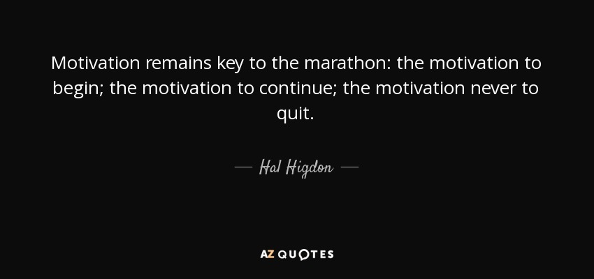 Motivation remains key to the marathon: the motivation to begin; the motivation to continue; the motivation never to quit. - Hal Higdon