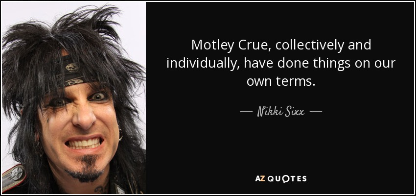 Motley Crue, collectively and individually, have done things on our own terms. - Nikki Sixx