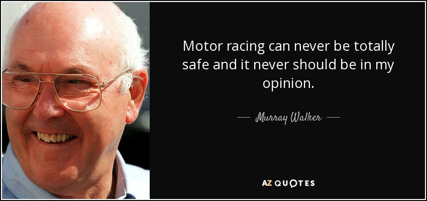 Motor racing can never be totally safe and it never should be in my opinion. - Murray Walker