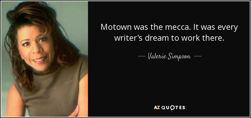Motown was the mecca. It was every writer's dream to work there. - Valerie Simpson