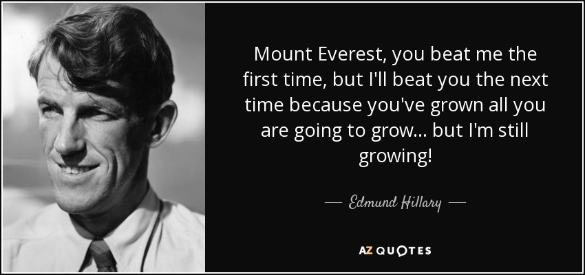 Mount Everest, you beat me the first time, but I'll beat you the next time because you've grown all you are going to grow... but I'm still growing! - Edmund Hillary