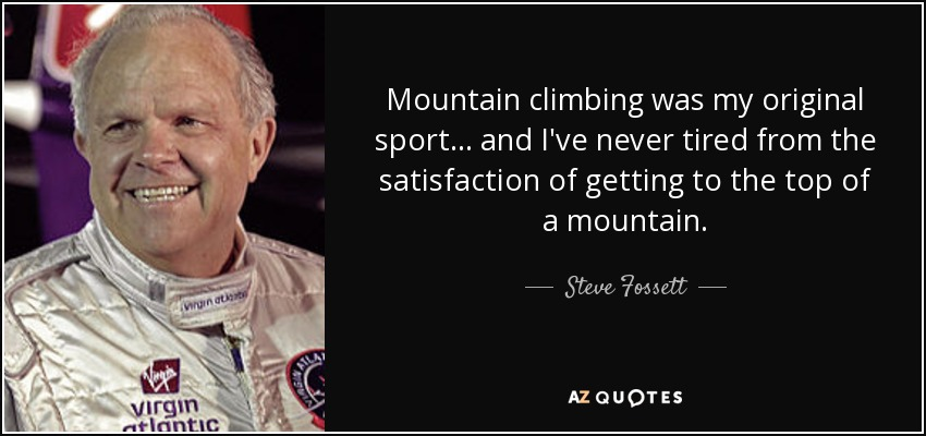 Mountain climbing was my original sport ... and I've never tired from the satisfaction of getting to the top of a mountain. - Steve Fossett