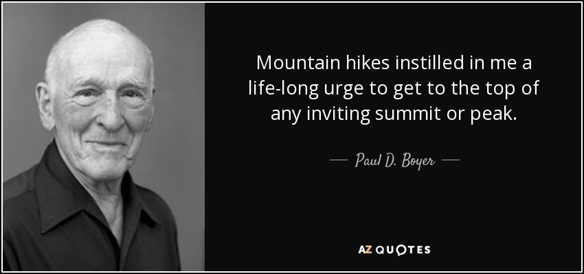 Mountain hikes instilled in me a life-long urge to get to the top of any inviting summit or peak. - Paul D. Boyer