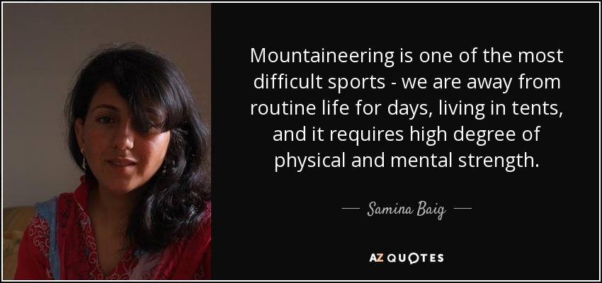 Mountaineering is one of the most difficult sports - we are away from routine life for days, living in tents, and it requires high degree of physical and mental strength. - Samina Baig