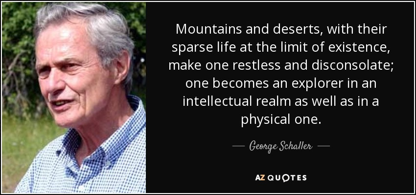 Mountains and deserts, with their sparse life at the limit of existence, make one restless and disconsolate; one becomes an explorer in an intellectual realm as well as in a physical one. - George Schaller