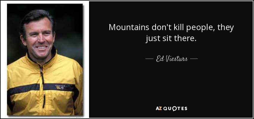 Mountains don't kill people, they just sit there. - Ed Viesturs