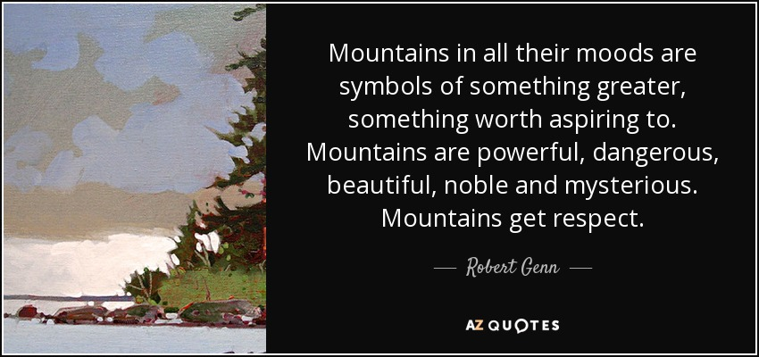 Mountains in all their moods are symbols of something greater, something worth aspiring to. Mountains are powerful, dangerous, beautiful, noble and mysterious. Mountains get respect. - Robert Genn