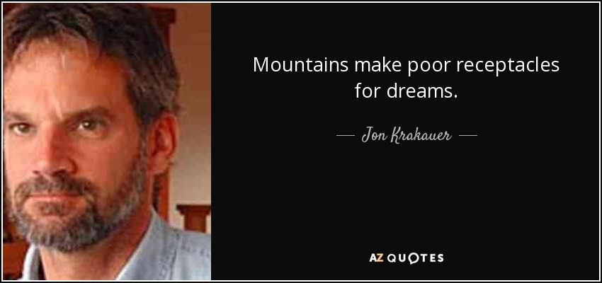 Mountains make poor receptacles for dreams. - Jon Krakauer