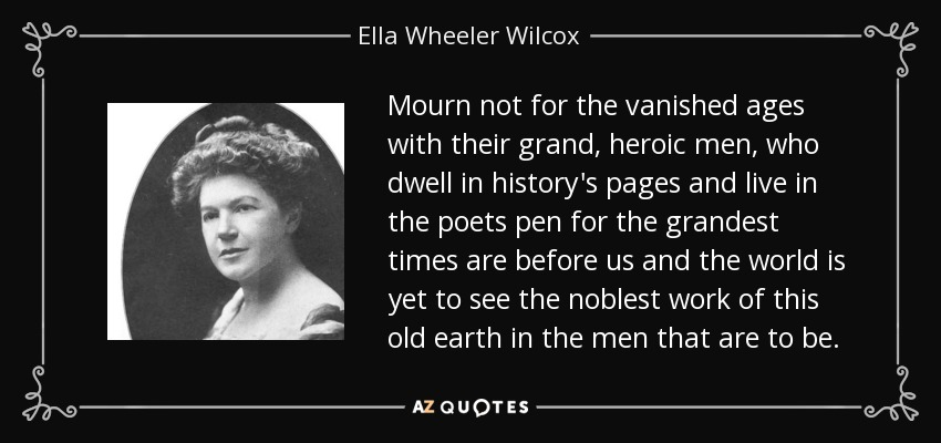 Mourn not for the vanished ages with their grand, heroic men, who dwell in history's pages and live in the poets pen for the grandest times are before us and the world is yet to see the noblest work of this old earth in the men that are to be. - Ella Wheeler Wilcox