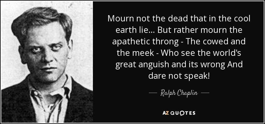 Mourn not the dead that in the cool earth lie... But rather mourn the apathetic throng - The cowed and the meek - Who see the world's great anguish and its wrong And dare not speak! - Ralph Chaplin