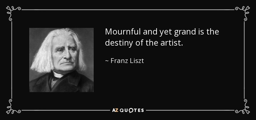 Mournful and yet grand is the destiny of the artist. - Franz Liszt