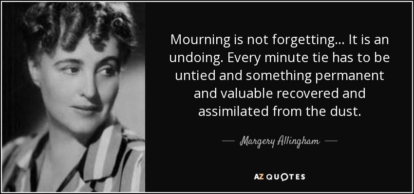 Mourning is not forgetting... It is an undoing. Every minute tie has to be untied and something permanent and valuable recovered and assimilated from the dust. - Margery Allingham