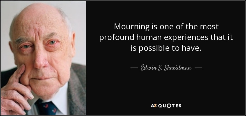 Mourning is one of the most profound human experiences that it is possible to have. - Edwin S. Shneidman