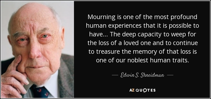 Mourning is one of the most profound human experiences that it is possible to have... The deep capacity to weep for the loss of a loved one and to continue to treasure the memory of that loss is one of our noblest human traits. - Edwin S. Shneidman