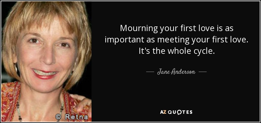 Mourning your first love is as important as meeting your first love. It's the whole cycle. - Jane Anderson