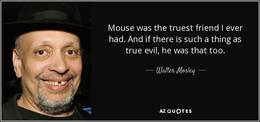 Mouse was the truest friend I ever had. And if there is such a thing as true evil, he was that too. - Walter Mosley