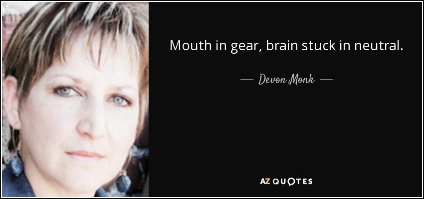 Mouth in gear, brain stuck in neutral. - Devon Monk