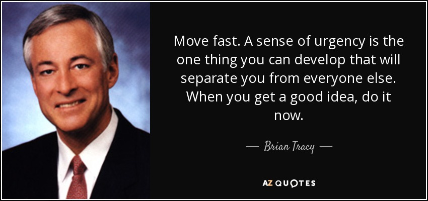 Move fast. A sense of urgency is the one thing you can develop that will separate you from everyone else. When you get a good idea, do it now. - Brian Tracy