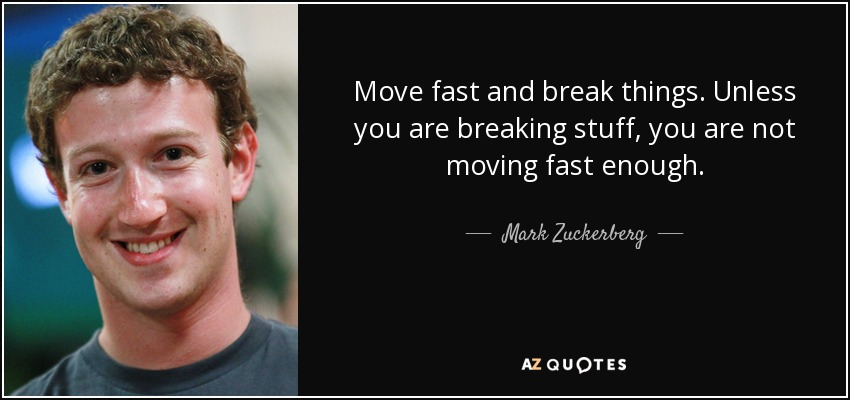 Move fast and break things. Unless you are breaking stuff, you are not moving fast enough. - Mark Zuckerberg