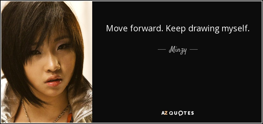 Move forward. Keep drawing myself. I will look at the world in the eyes and run forward. - Minzy
