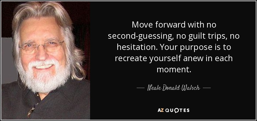 Move forward with no second-guessing, no guilt trips, no hesitation. Your purpose is to recreate yourself anew in each moment. - Neale Donald Walsch