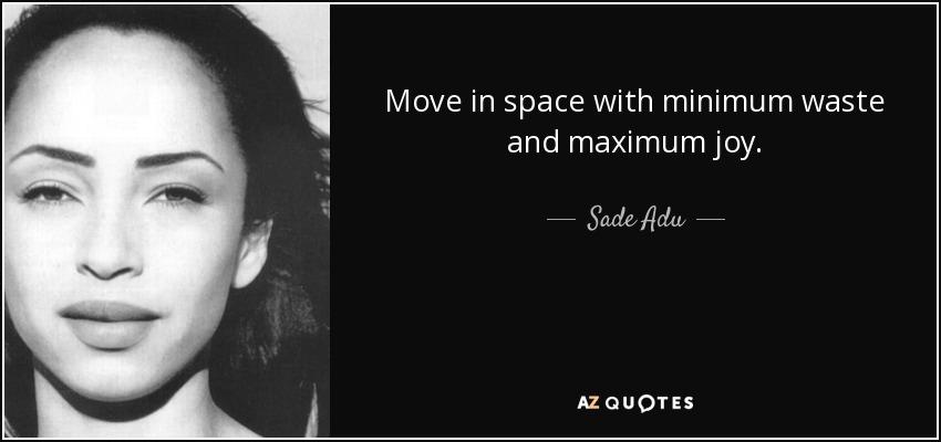 Move in space with minimum waste and maximum joy. - Sade Adu